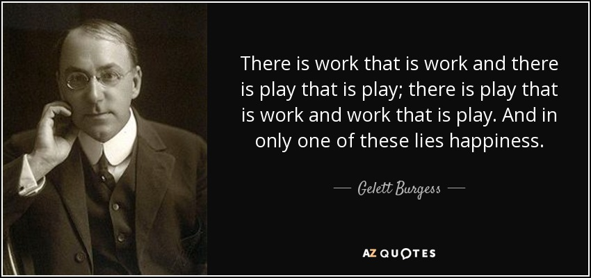 There is work that is work and there is play that is play; there is play that is work and work that is play. And in only one of these lies happiness. - Gelett Burgess