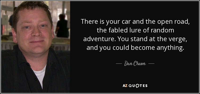 There is your car and the open road, the fabled lure of random adventure. You stand at the verge, and you could become anything. - Dan Chaon