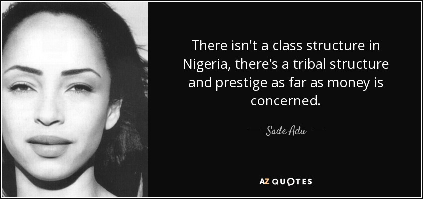 There isn't a class structure in Nigeria, there's a tribal structure and prestige as far as money is concerned. - Sade Adu