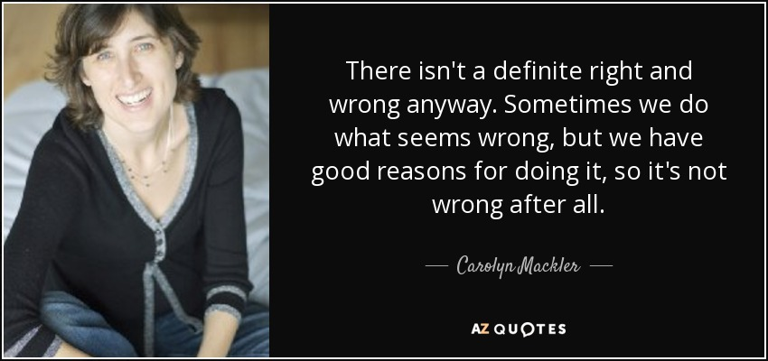 There isn't a definite right and wrong anyway. Sometimes we do what seems wrong, but we have good reasons for doing it, so it's not wrong after all. - Carolyn Mackler