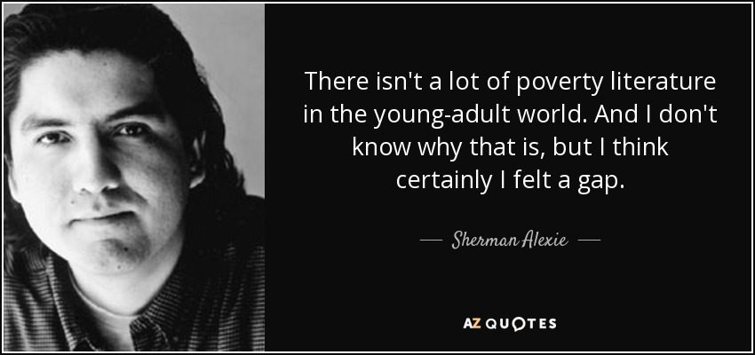 There isn't a lot of poverty literature in the young-adult world. And I don't know why that is, but I think certainly I felt a gap. - Sherman Alexie