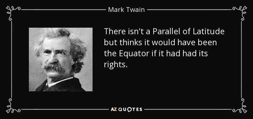 There isn't a Parallel of Latitude but thinks it would have been the Equator if it had had its rights. - Mark Twain