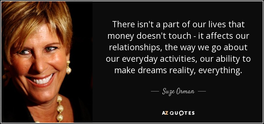 There isn't a part of our lives that money doesn't touch - it affects our relationships, the way we go about our everyday activities, our ability to make dreams reality, everything. - Suze Orman