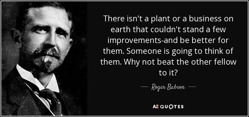 There isn't a plant or a business on earth that couldn't stand a few improvements-and be better for them. Someone is going to think of them. Why not beat the other fellow to it? - Roger Babson
