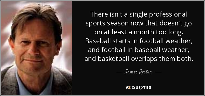 There isn't a single professional sports season now that doesn't go on at least a month too long. Baseball starts in football weather, and football in baseball weather, and basketball overlaps them both. - James Reston, Jr.