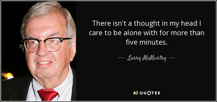 There isn't a thought in my head I care to be alone with for more than five minutes. - Larry McMurtry