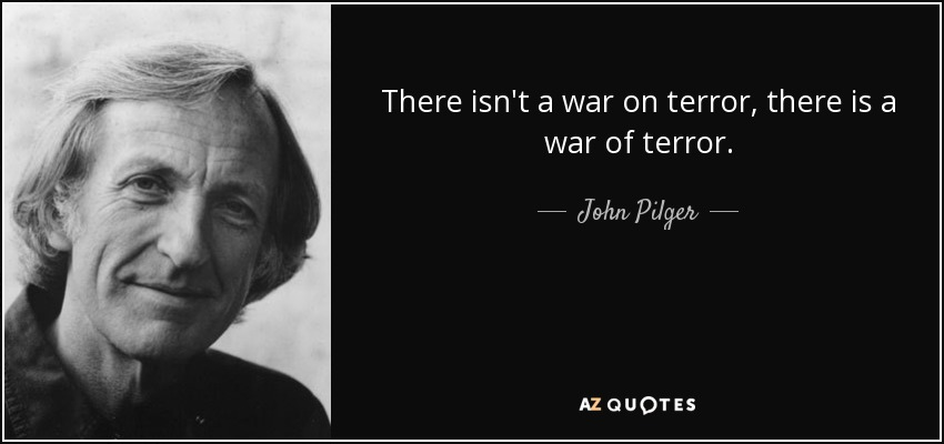 There isn't a war on terror, there is a war of terror. - John Pilger