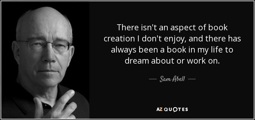 There isn't an aspect of book creation I don't enjoy, and there has always been a book in my life to dream about or work on. - Sam Abell