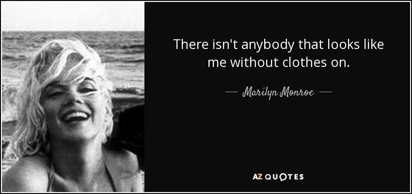 There isn't anybody that looks like me without clothes on. - Marilyn Monroe