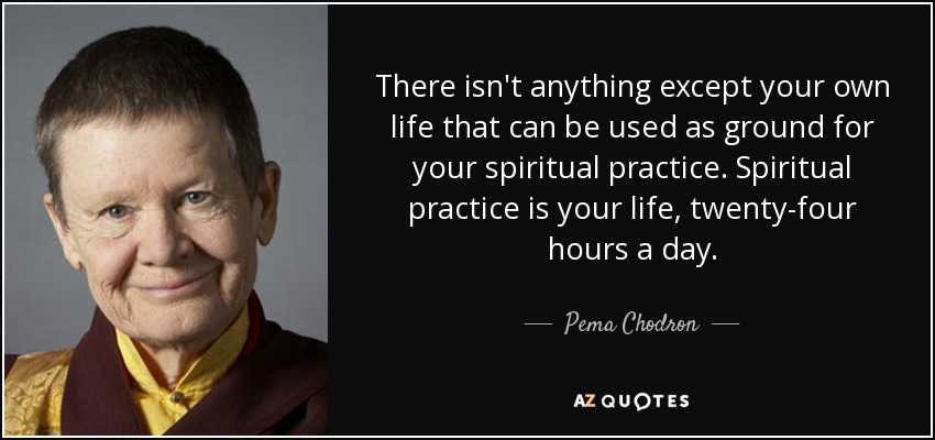 There isn't anything except your own life that can be used as ground for your spiritual practice. Spiritual practice is your life, twenty-four hours a day. - Pema Chodron