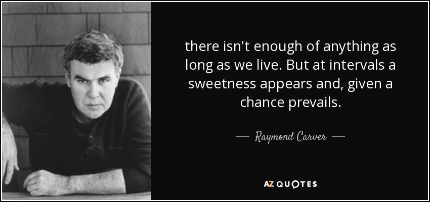 there isn't enough of anything as long as we live. But at intervals a sweetness appears and, given a chance prevails. - Raymond Carver