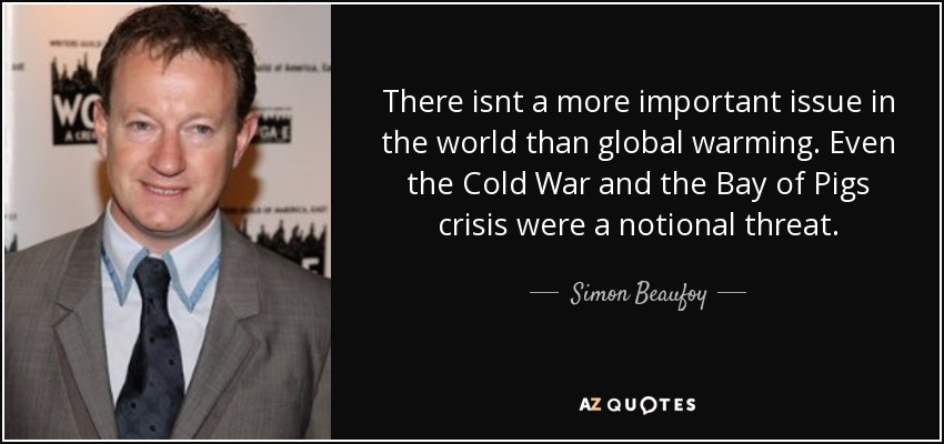 There isnt a more important issue in the world than global warming. Even the Cold War and the Bay of Pigs crisis were a notional threat. - Simon Beaufoy
