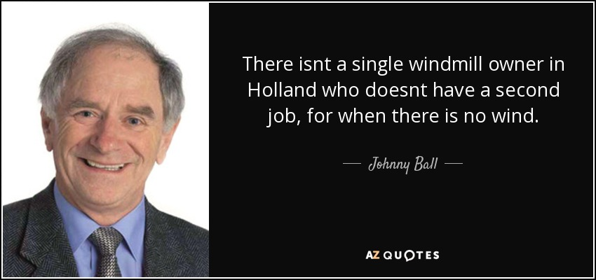There isnt a single windmill owner in Holland who doesnt have a second job, for when there is no wind. - Johnny Ball
