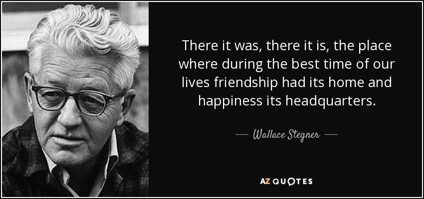 There it was, there it is, the place where during the best time of our lives friendship had its home and happiness its headquarters. - Wallace Stegner