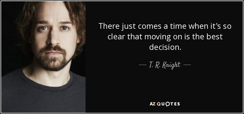 There just comes a time when it's so clear that moving on is the best decision. - T. R. Knight
