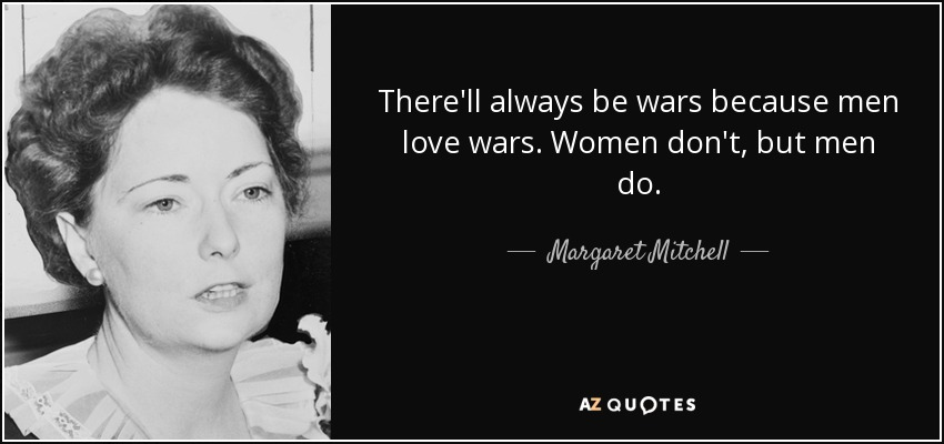 There'll always be wars because men love wars. Women don't, but men do.. - Margaret Mitchell