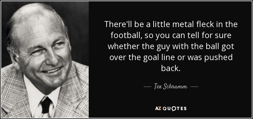 There'll be a little metal fleck in the football, so you can tell for sure whether the guy with the ball got over the goal line or was pushed back. - Tex Schramm