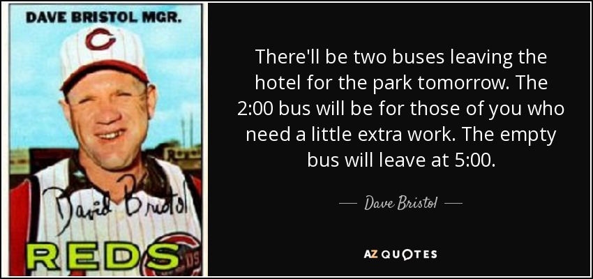 There'll be two buses leaving the hotel for the park tomorrow. The 2:00 bus will be for those of you who need a little extra work. The empty bus will leave at 5:00. - Dave Bristol
