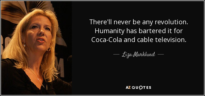There'll never be any revolution. Humanity has bartered it for Coca-Cola and cable television. - Liza Marklund