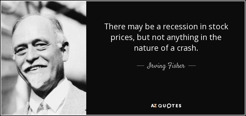 There may be a recession in stock prices, but not anything in the nature of a crash. - Irving Fisher