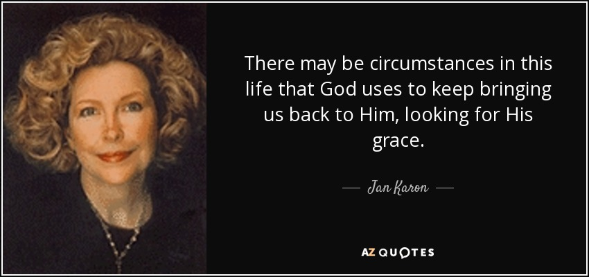 There may be circumstances in this life that God uses to keep bringing us back to Him, looking for His grace. - Jan Karon