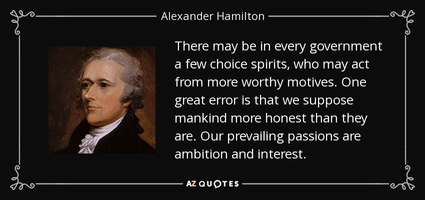 There may be in every government a few choice spirits, who may act from more worthy motives. One great error is that we suppose mankind more honest than they are. Our prevailing passions are ambition and interest. - Alexander Hamilton