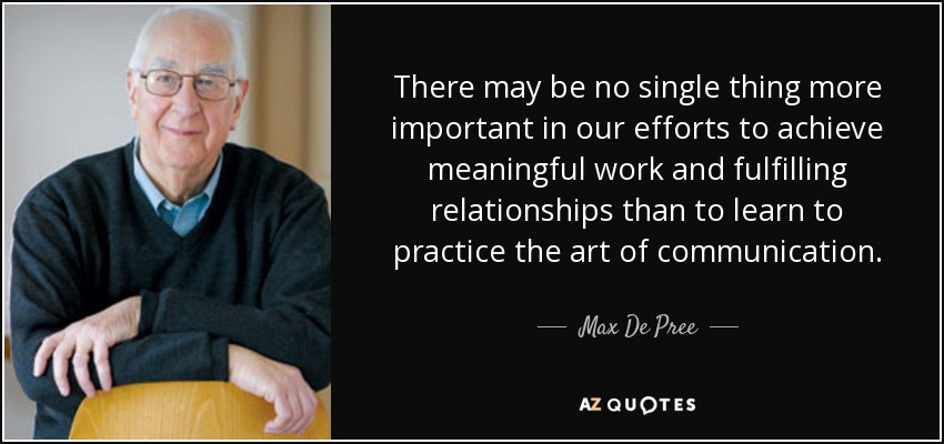 There may be no single thing more important in our efforts to achieve meaningful work and fulfilling relationships than to learn to practice the art of communication. - Max De Pree