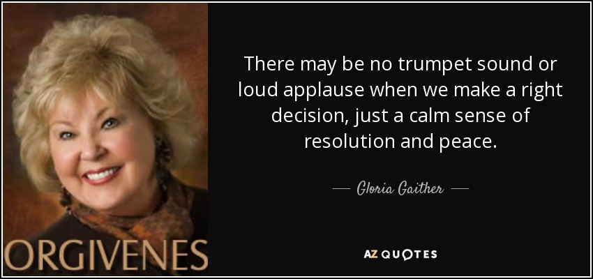There may be no trumpet sound or loud applause when we make a right decision, just a calm sense of resolution and peace. - Gloria Gaither
