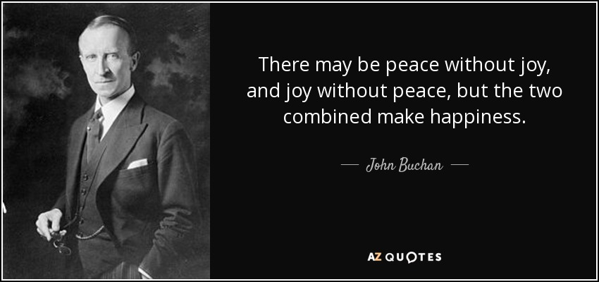 There may be peace without joy, and joy without peace, but the two combined make happiness. - John Buchan