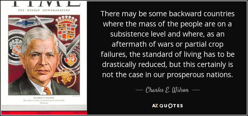 There may be some backward countries where the mass of the people are on a subsistence level and where, as an aftermath of wars or partial crop failures, the standard of living has to be drastically reduced, but this certainly is not the case in our prosperous nations. - Charles E. Wilson