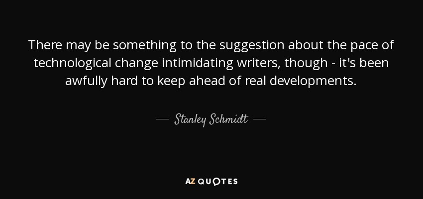 There may be something to the suggestion about the pace of technological change intimidating writers, though - it's been awfully hard to keep ahead of real developments. - Stanley Schmidt
