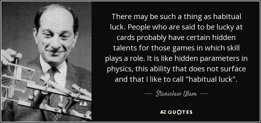 There may be such a thing as habitual luck. People who are said to be lucky at cards probably have certain hidden talents for those games in which skill plays a role. It is like hidden parameters in physics, this ability that does not surface and that I like to call