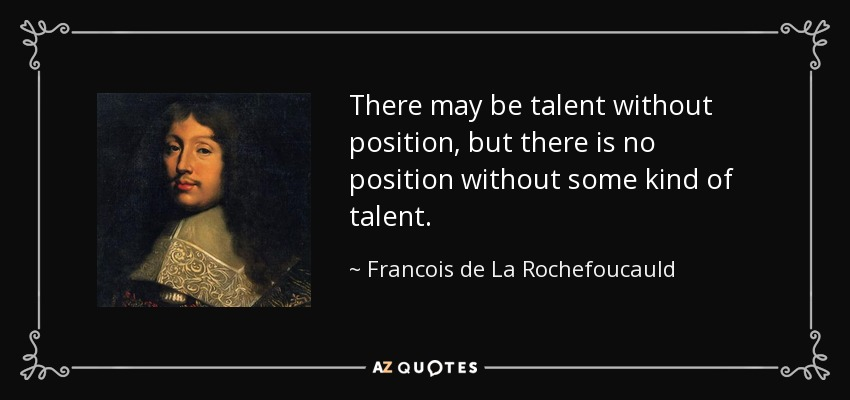 There may be talent without position, but there is no position without some kind of talent. - Francois de La Rochefoucauld