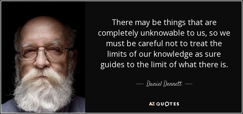 There may be things that are completely unknowable to us, so we must be careful not to treat the limits of our knowledge as sure guides to the limit of what there is. - Daniel Dennett