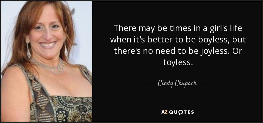 There may be times in a girl's life when it's better to be boyless, but there's no need to be joyless. Or toyless. - Cindy Chupack