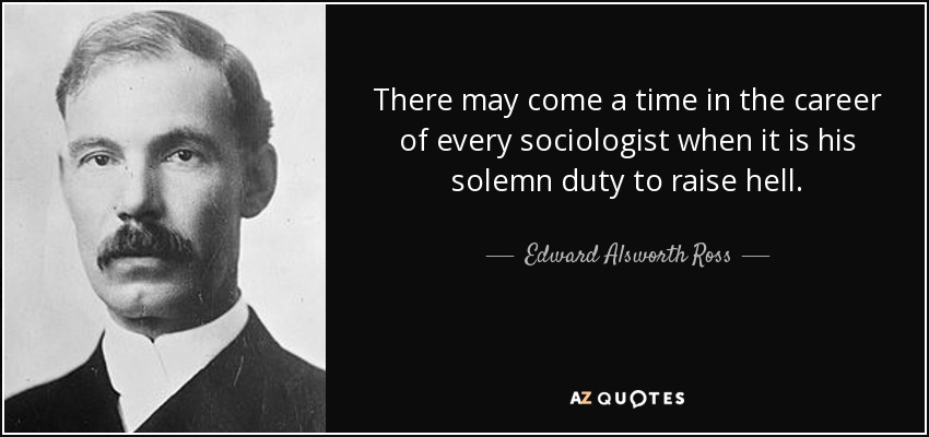 There may come a time in the career of every sociologist when it is his solemn duty to raise hell. - Edward Alsworth Ross