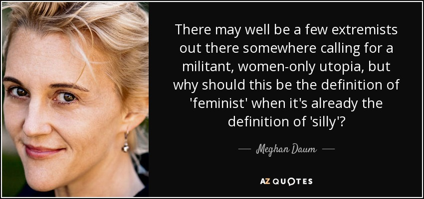 There may well be a few extremists out there somewhere calling for a militant, women-only utopia, but why should this be the definition of 'feminist' when it's already the definition of 'silly'? - Meghan Daum