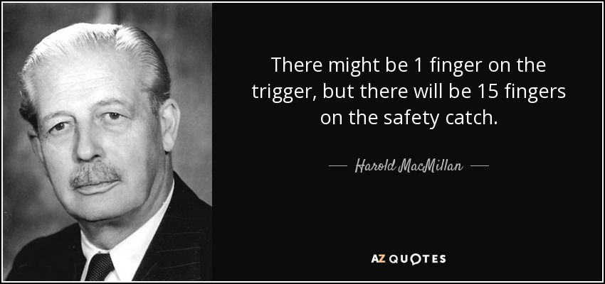 There might be 1 finger on the trigger, but there will be 15 fingers on the safety catch. - Harold MacMillan