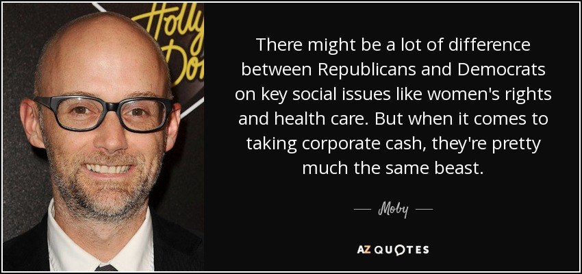There might be a lot of difference between Republicans and Democrats on key social issues like women's rights and health care. But when it comes to taking corporate cash, they're pretty much the same beast. - Moby