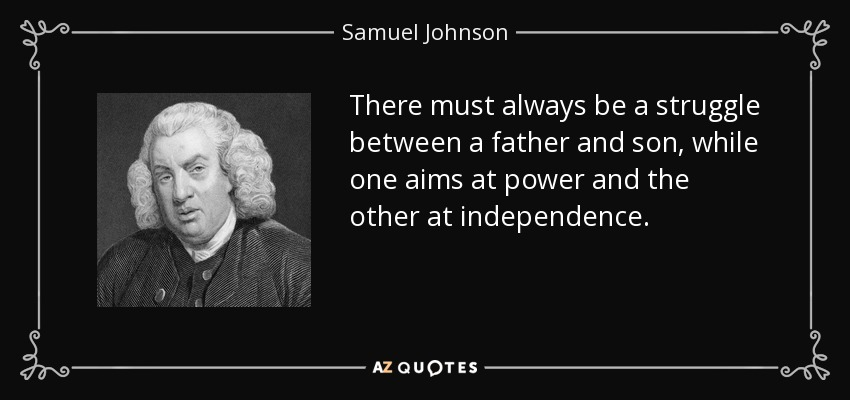 There must always be a struggle between a father and son, while one aims at power and the other at independence. - Samuel Johnson
