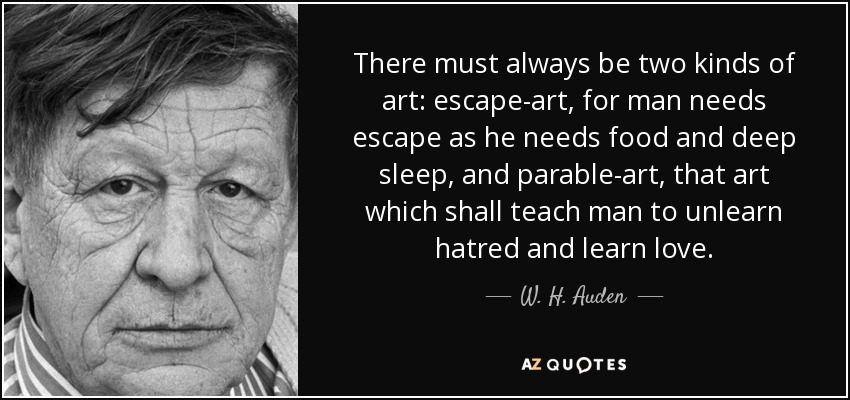 There must always be two kinds of art: escape-art, for man needs escape as he needs food and deep sleep, and parable-art, that art which shall teach man to unlearn hatred and learn love. - W. H. Auden