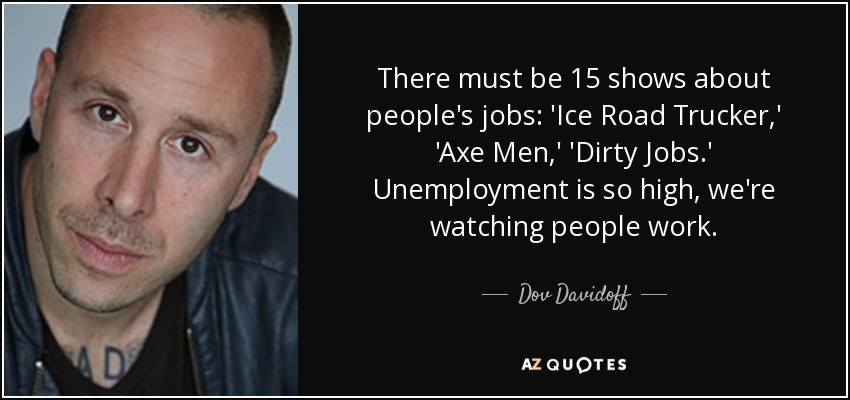 There must be 15 shows about people's jobs: 'Ice Road Trucker,' 'Axe Men,'  'Dirty Jobs.' Unemployment is so high, we're watching people work.