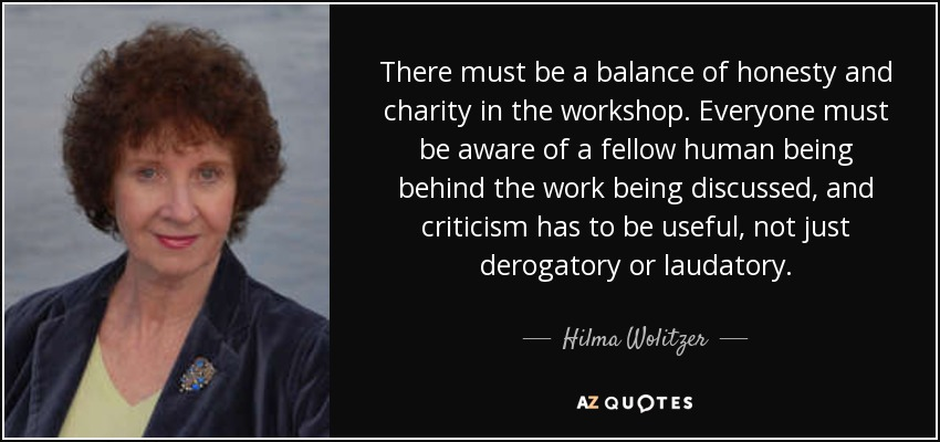 There must be a balance of honesty and charity in the workshop. Everyone must be aware of a fellow human being behind the work being discussed, and criticism has to be useful, not just derogatory or laudatory. - Hilma Wolitzer