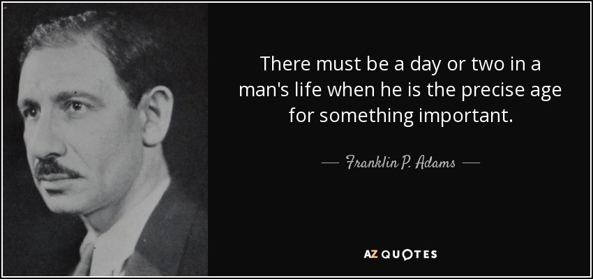 There must be a day or two in a man's life when he is the precise age for something important. - Franklin P. Adams