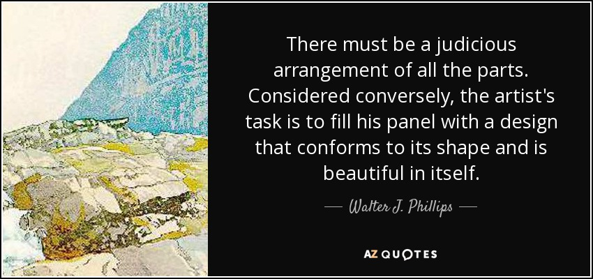 There must be a judicious arrangement of all the parts. Considered conversely, the artist's task is to fill his panel with a design that conforms to its shape and is beautiful in itself. - Walter J. Phillips