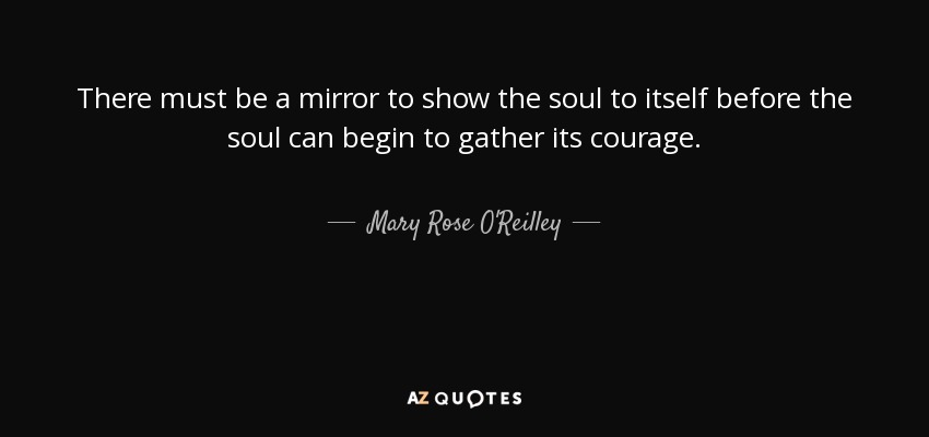 There must be a mirror to show the soul to itself before the soul can begin to gather its courage. - Mary Rose O'Reilley