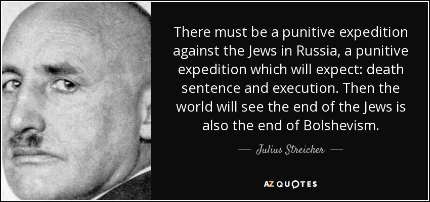 There must be a punitive expedition against the Jews in Russia, a punitive expedition which will expect: death sentence and execution. Then the world will see the end of the Jews is also the end of Bolshevism. - Julius Streicher