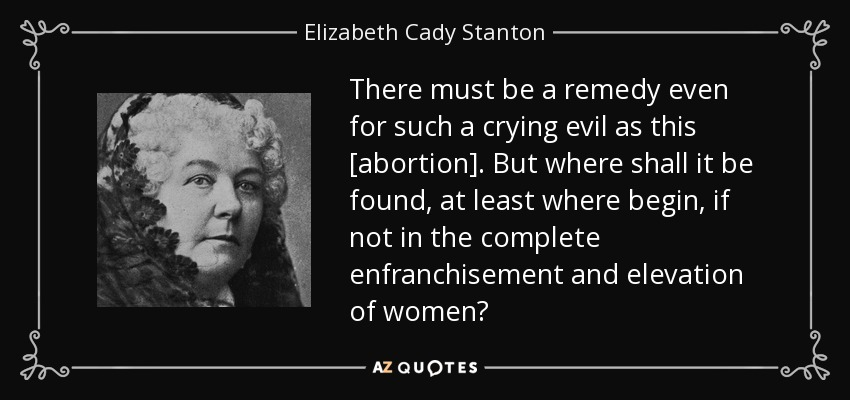 There must be a remedy even for such a crying evil as this [abortion]. But where shall it be found, at least where begin, if not in the complete enfranchisement and elevation of women? - Elizabeth Cady Stanton