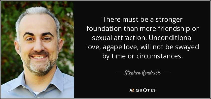 There must be a stronger foundation than mere friendship or sexual attraction. Unconditional love, agape love, will not be swayed by time or circumstances. - Stephen Kendrick