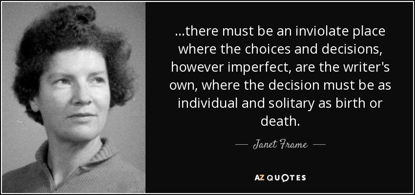 ...there must be an inviolate place where the choices and decisions, however imperfect, are the writer's own, where the decision must be as individual and solitary as birth or death. - Janet Frame